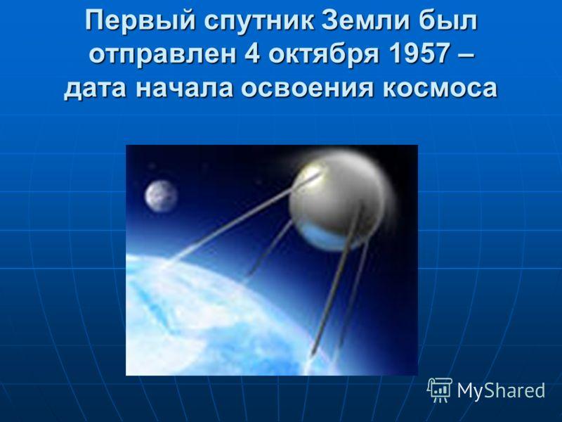 Первый спутник Земли был отправлен 4 октября 1957 – дата начала освоения космоса
