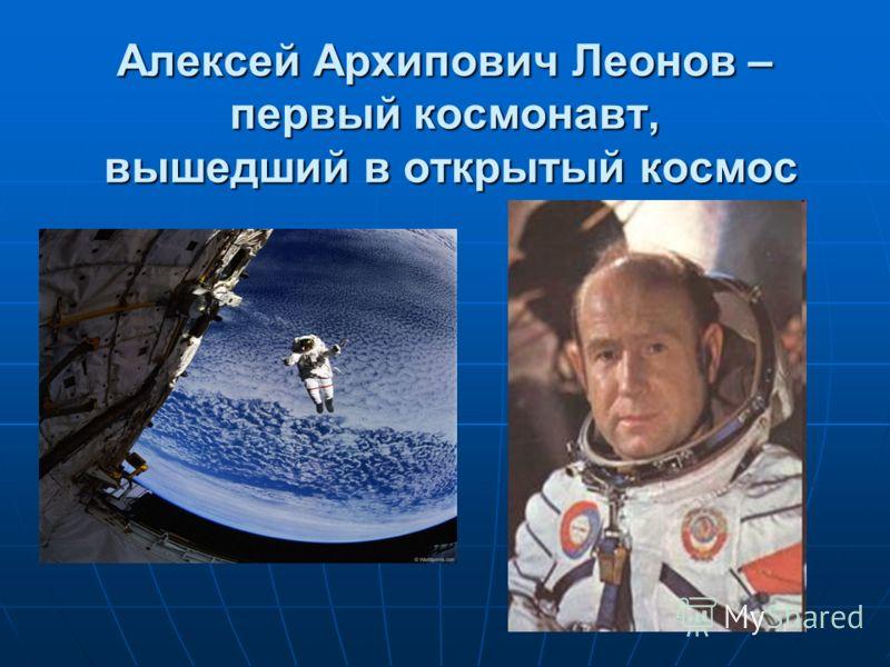 Алексей Архипович Леонов – первый космонавт, вышедший в открытый космос