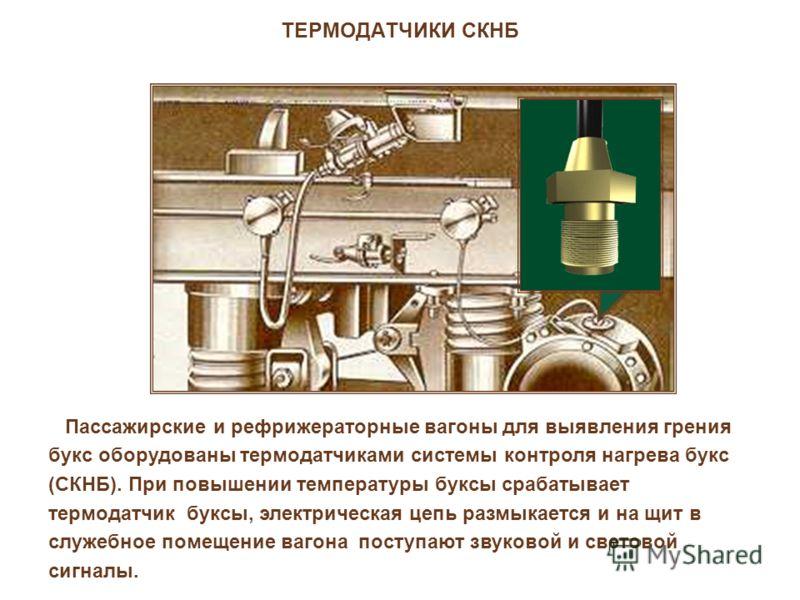 ТЕРМОДАТЧИКИ СКНБ Пассажирские и рефрижераторные вагоны для выявления грения букс оборудованы термодатчиками системы контроля нагрева букс (СКНБ). При повышении температуры буксы срабатывает термодатчик буксы, электрическая цепь размыкается и на щит