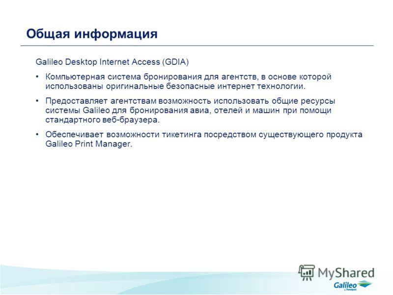 Общая информация Galileo Desktop Internet Access (GDIA) Компьютерная система бронирования для агентств, в основе которой использованы оригинальные безопасные интернет технологии. Предоставляет агентствам возможность использовать общие ресурсы системы
