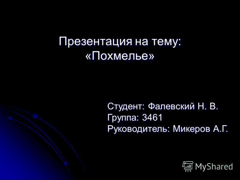 Презентация на тему: «Похмелье» Студент: Фалевский Н. В. Группа: 3461 Руководитель: Микеров А.Г.