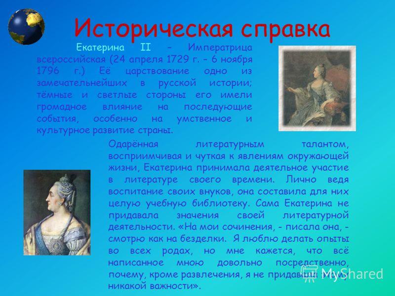 Историческая справка Екатерина ΙΙ – Императрица всероссийская (24 апреля 1729 г. – 6 ноября 1796 г.) Её царствование одно из замечательнейших в русской истории; тёмные и светлые стороны его имели громадное влияние на последующие события, особенно на