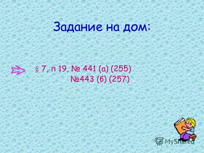Задание на дом: § 7, п 19, 441 (а) (255) 443 (б) (257)