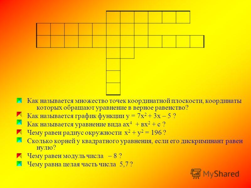Как называется множество точек координатной плоскости, координаты которых обращают уравнение в верное равенство? Как называется график функции у = 7х 2 + 3х – 5 ? Как называется уравнение вида ах 4 + вх 2 + с ? Чему равен радиус окружности х 2 + у 2