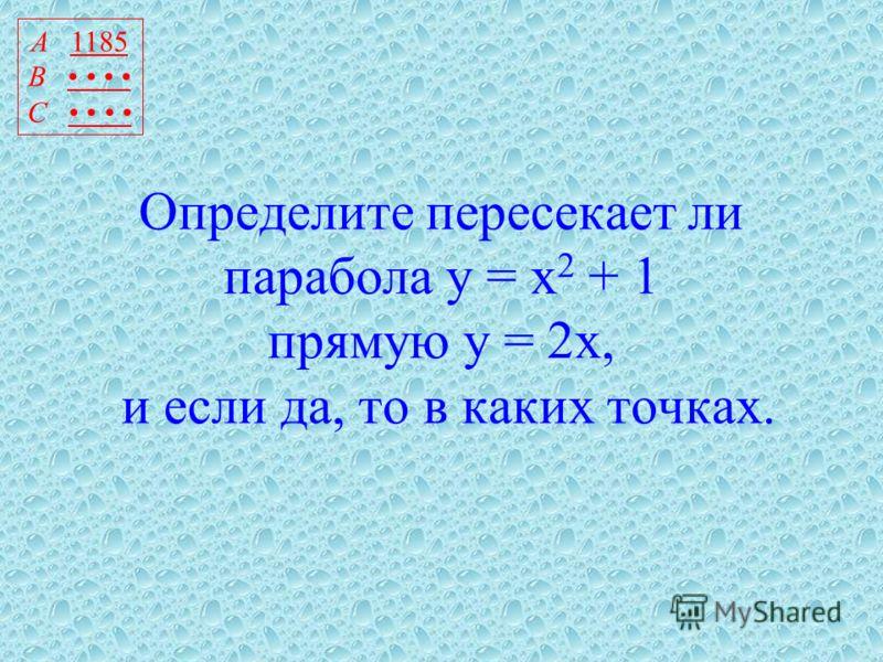Определите пересекает ли парабола у = х 2 + 1 прямую у = 2х, и если да, то в каких точках. А 1185 В С
