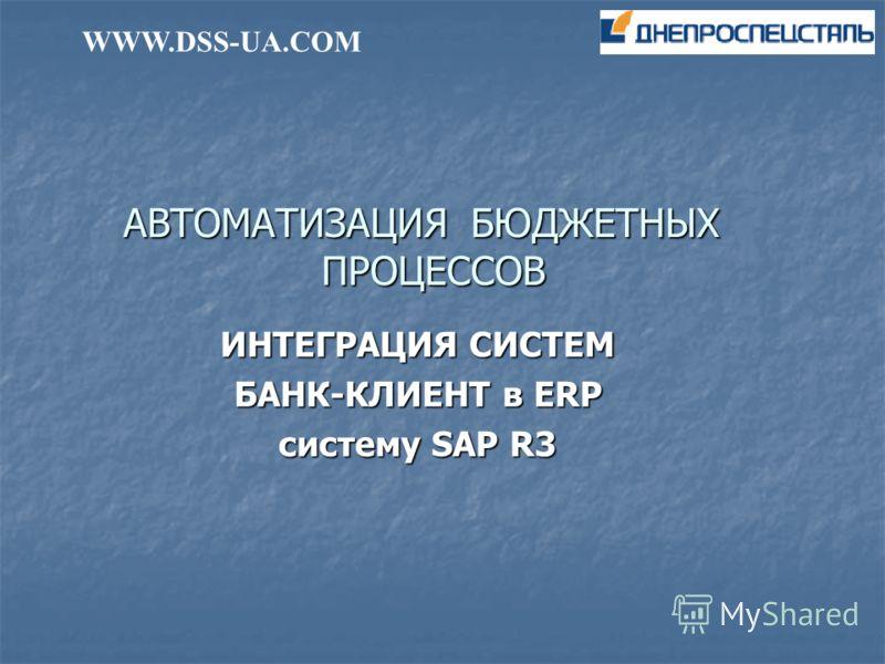 АВТОМАТИЗАЦИЯ БЮДЖЕТНЫХ ПРОЦЕССОВ ИНТЕГРАЦИЯ СИСТЕМ БАНК-КЛИЕНТ в ERP систему SAP R3 WWW.DSS-UA.COM