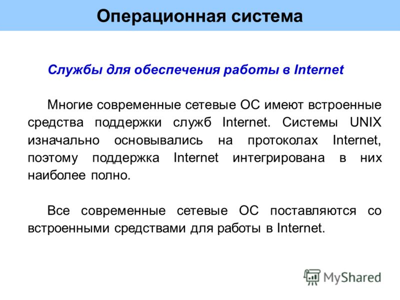 Операционная система Службы для обеспечения работы в Internet Многие современные сетевые ОС имеют встроенные средства поддержки служб Internet. Системы UNIX изначально основывались на протоколах Internet, поэтому поддержка Internet интегрирована в ни
