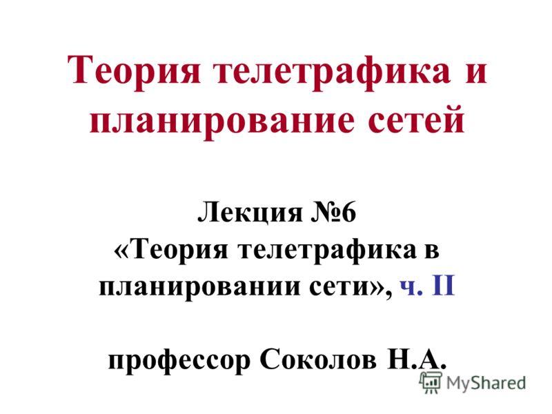 Теория телетрафика и планирование сетей Лекция 6 «Теория телетрафика в планировании сети», ч. II профессор Соколов Н.А.