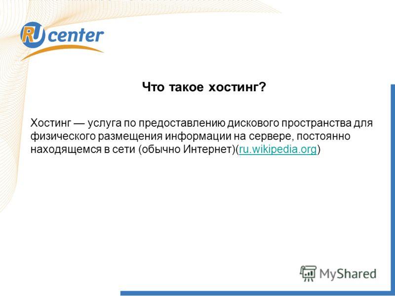 Что такое хостинг? Хостинг услуга по предоставлению дискового пространства для физического размещения информации на сервере, постоянно находящемся в сети (обычно Интернет)(ru.wikipedia.org)ru.wikipedia.org