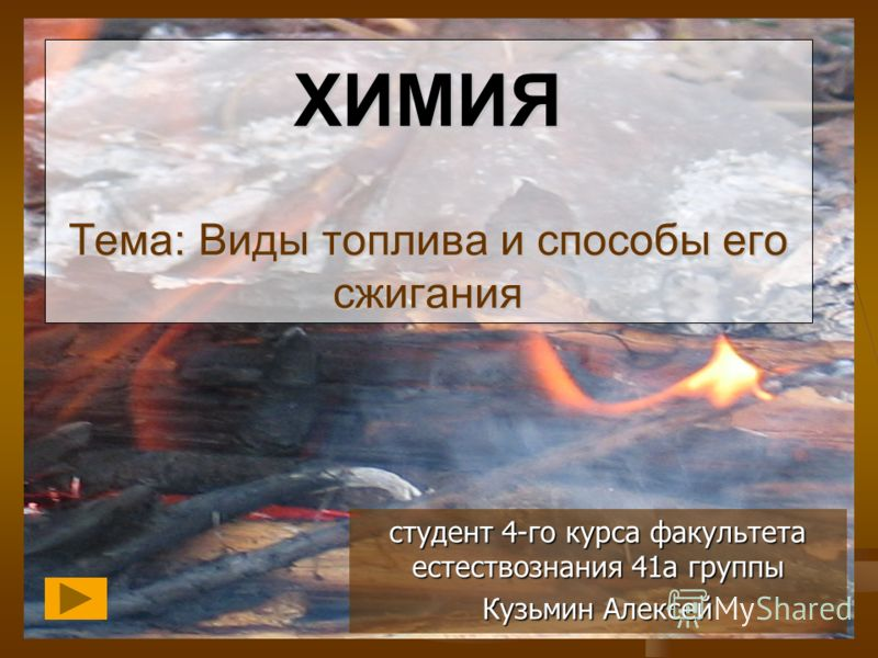 ХИМИЯ Тема: Виды топлива и способы его сжигания студент 4-го курса факультета естествознания 41а группы Кузьмин Алексей