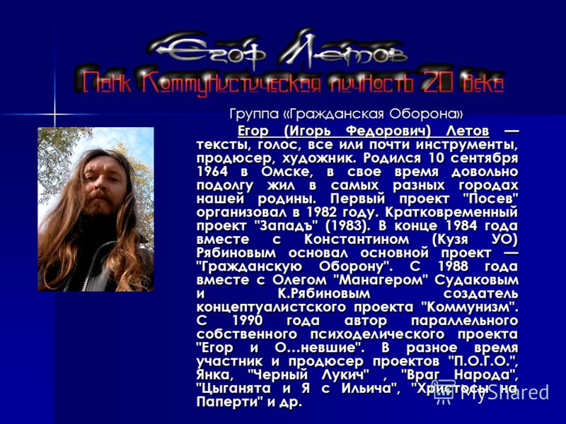 Группа «Гражданская Оборона» Егор (Игорь Федорович) Летов тексты, голос, все или почти инструменты, продюсер, художник. Родился 10 сентября 1964 в Омс