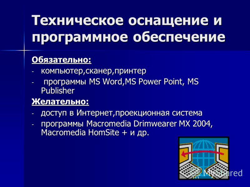 Техническое оснащение и программное обеспечение Обязательно: - компьютер,сканер,принтер - программы MS Word,MS Power Point, MS Publisher Желательно: - доступ в Интернет,проекционная система - программы Macromedia Drimwearer MX 2004, Macromedia HomSit