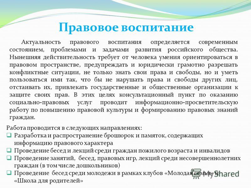 Правовое воспитание Актуальность правового воспитания определяется современным состоянием, проблемами и задачами развития российского общества. Нынешняя действительность требует от человека умения ориентироваться в правовом пространстве, предупреждат