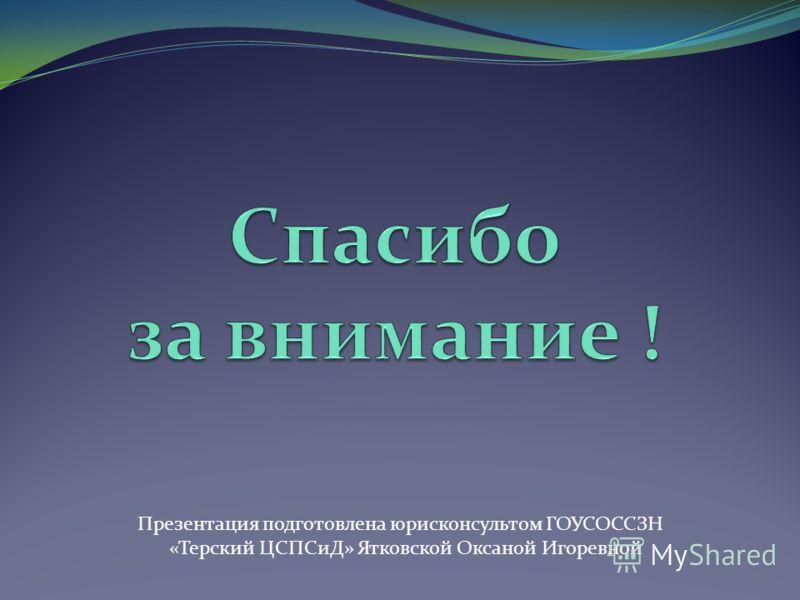 Презентация подготовлена юрисконсультом ГОУСОССЗН «Терский ЦСПСиД» Ятковской Оксаной Игоревной