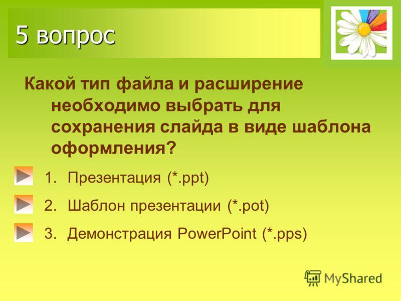 5 вопрос Какой тип файла и расширение необходимо выбрать для сохранения слайда в виде шаблона оформления? 1.Презентация (*.ppt) 2.Шаблон презентации (*.pot) 3.Демонстрация PowerPoint (*.pps)