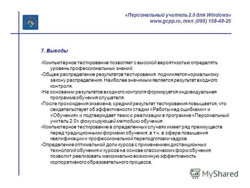 «Персональный учитель 2.0 для Windows» www.gcpp.ru, тел. (095) 158-48-25 7. Выводы -Компьютерное тестирование позволяет с высокой вероятностью определять уровень профессиональных знаний; -Общее распределение результатов тестирования подчиняется норма