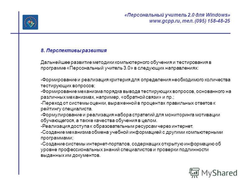 «Персональный учитель 2.0 для Windows» www.gcpp.ru, тел. (095) 158-48-25 8. Перспективы развития Дальнейшее развитие методики компьютерного обучения и тестирования в программе «Персональный учитель 3.0» в следующих направлениях: -Формирование и реали