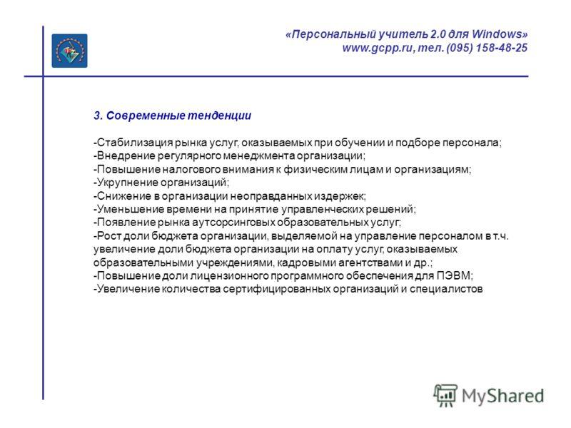 «Персональный учитель 2.0 для Windows» www.gcpp.ru, тел. (095) 158-48-25 3. Современные тенденции -Стабилизация рынка услуг, оказываемых при обучении и подборе персонала; -Внедрение регулярного менеджмента организации; -Повышение налогового внимания