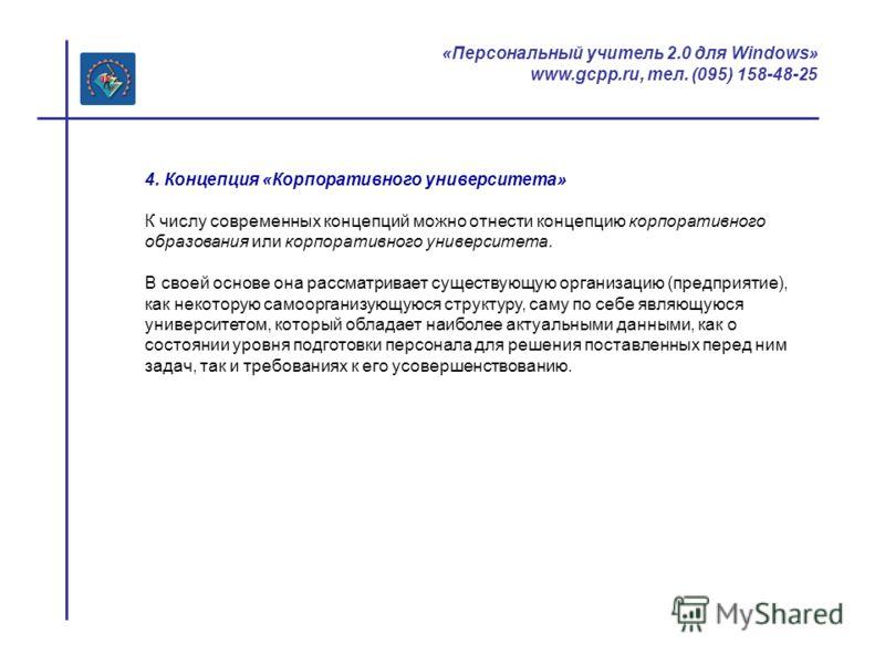«Персональный учитель 2.0 для Windows» www.gcpp.ru, тел. (095) 158-48-25 4. Концепция «Корпоративного университета» К числу современных концепций можно отнести концепцию корпоративного образования или корпоративного университета. В своей основе она р