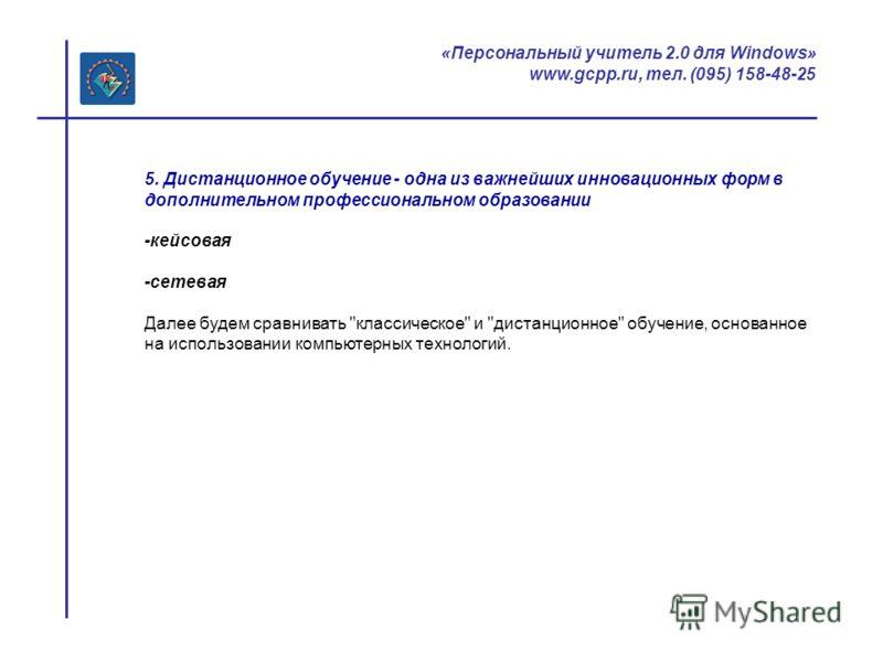 «Персональный учитель 2.0 для Windows» www.gcpp.ru, тел. (095) 158-48-25 5. Дистанционное обучение - одна из важнейших инновационных форм в дополнительном профессиональном образовании -кейсовая -сетевая Далее будем сравнивать
