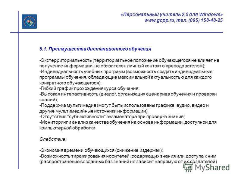 «Персональный учитель 2.0 для Windows» www.gcpp.ru, тел. (095) 158-48-25 5.1. Преимущества дистанционного обучения -Экстерриториальность (территориальное положение обучающегося не влияет на получение информации, не обязателен личный контакт с препода
