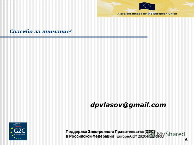 Спасибо за внимание! 666 Поддержка Электронного Правительства (G2C) в Российской Федераций EuropeAid/126204/SER/RU dpvlasov@gmail.com