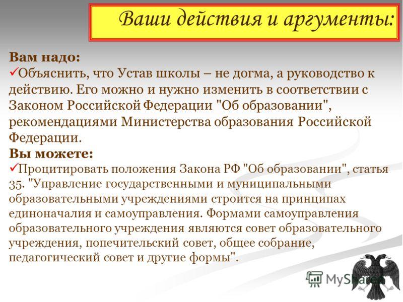Ваши действия и аргументы: Вам надо: Объяснить, что Устав школы – не догма, а руководство к действию. Его можно и нужно изменить в соответствии с Законом Российской Федерации