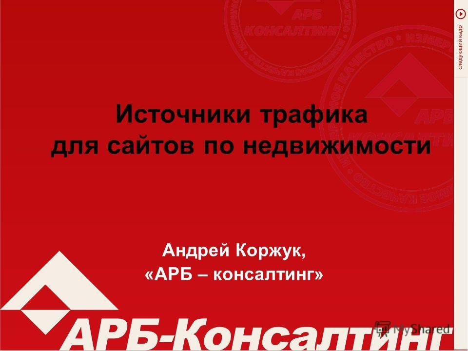 Источники трафика для сайтов по недвижимости Андрей Коржук, «АРБ – консалтинг»