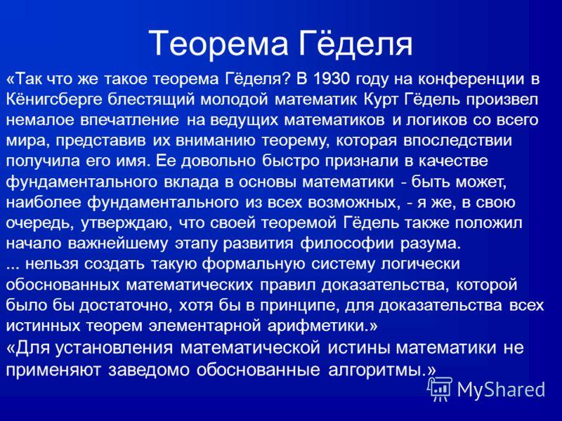 Теорема Гёделя «Так что же такое теорема Гёделя? В 1930 году на конференции в Кёнигсберге блестящий молодой математик Курт Гёдель произвел немалое впечатление на ведущих математиков и логиков со всего мира, представив их вниманию теорему, которая впо
