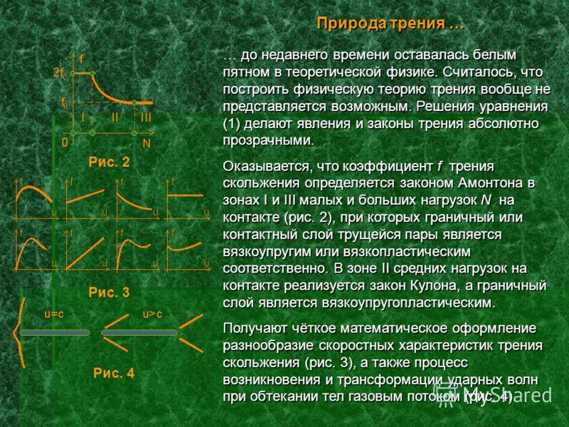 Природа трения … до недавнего времени оставалась белым пятном в теоретической физике. Считалось, что построить физическую теорию трения вообще не представляется возможным. Решения уравнения (1) делают явления и законы трения абсолютно прозрачными. …
