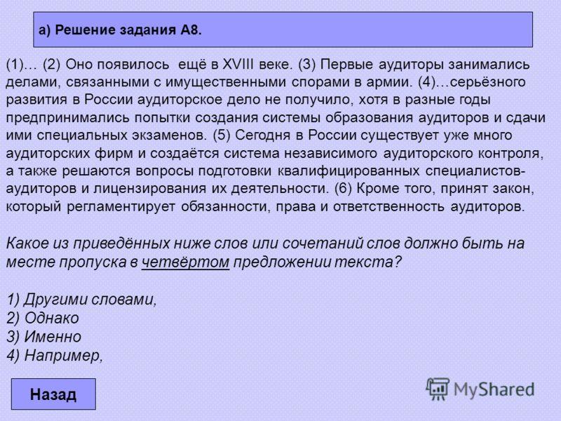 а) Решение задания А8. Назад (1)… (2) Оно появилось ещё в XVIII веке. (3) Первые аудиторы занимались делами, связанными с имущественными спорами в армии. (4)…серьёзного развития в России аудиторское дело не получило, хотя в разные годы предпринималис