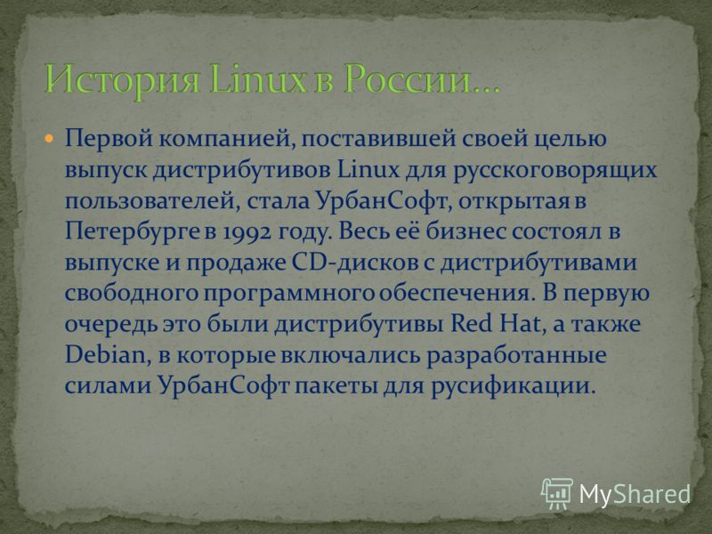 Первой компанией, поставившей своей целью выпуск дистрибутивов Linux для русскоговорящих пользователей, стала УрбанСофт, открытая в Петербурге в 1992 году. Весь её бизнес состоял в выпуске и продаже CD-дисков с дистрибутивами свободного программного