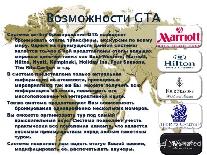 Возможности GTA Система on-line бронирования GTA позволяет бронировать отели, трансферы, экскурсии по всему миру. Одним из преимуществ данной системы является то, что в ней представлены отелы ведущих мировых цепочек таких как Best Western, Marriott,
