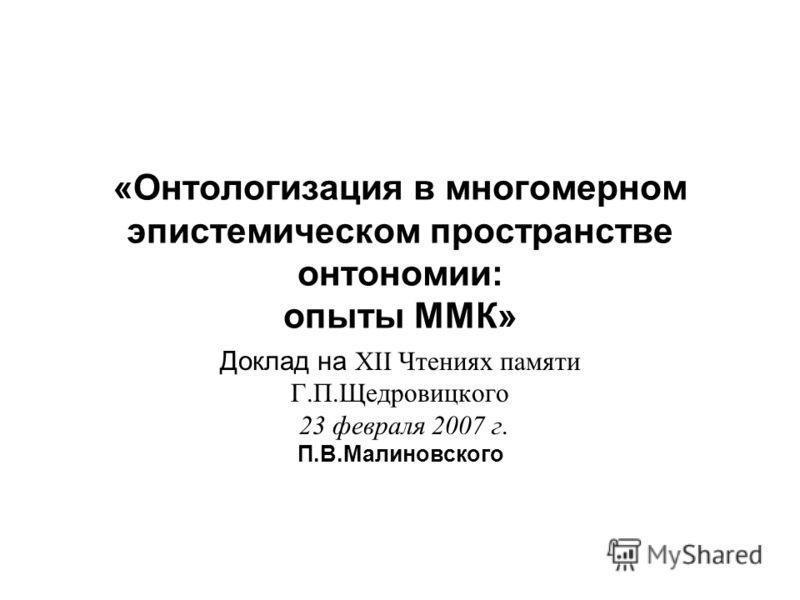 «Онтологизация в многомерном эпистемическом пространстве онтономии: опыты ММК» Доклад на ХII Чтениях памяти Г.П.Щедровицкого 23 февраля 2007 г. П.В.Малиновского