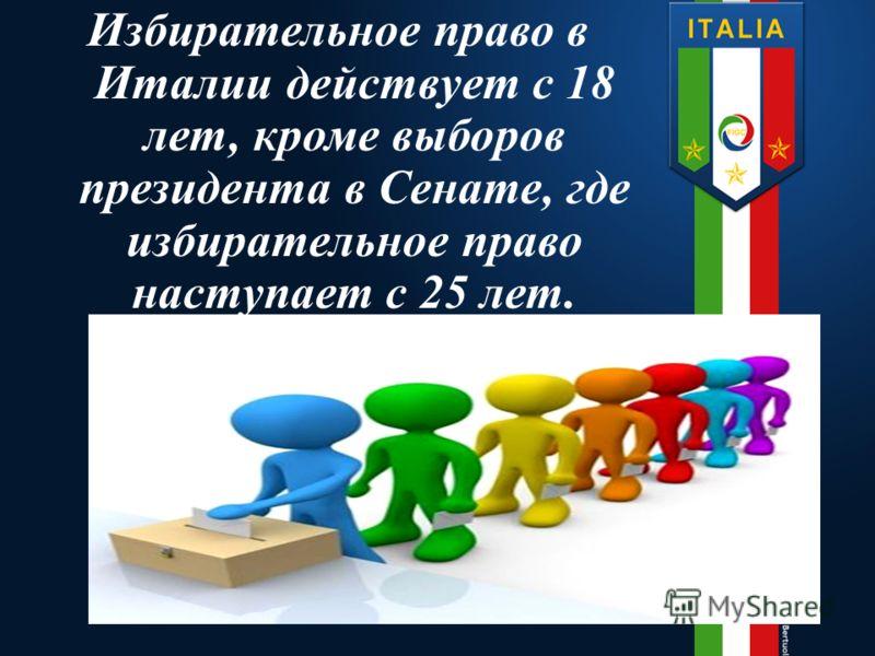 Избирательное право в Италии действует с 18 лет, кроме выборов президента в Сенате, где избирательное право наступает с 25 лет.
