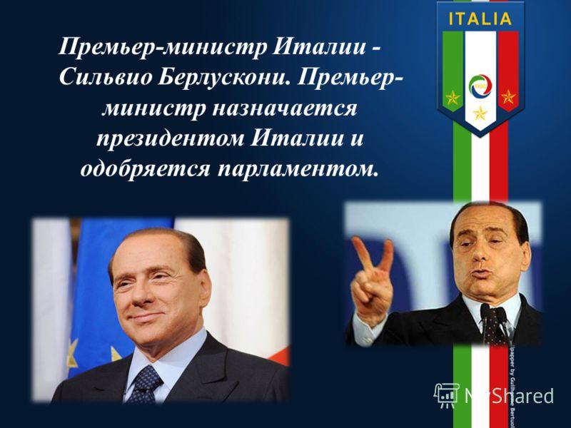 Премьер-министр Италии - Сильвио Берлускони. Премьер- министр назначается президентом Италии и одобряется парламентом.