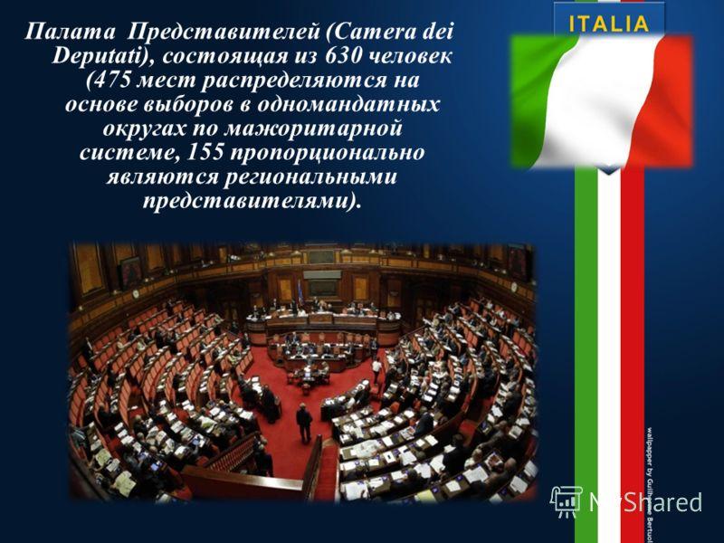 Палата Представителей (Camera dei Deputati), состоящая из 630 человек (475 мест распределяются на основе выборов в одномандатных округах по мажоритарной системе, 155 пропорционально являются региональными представителями).