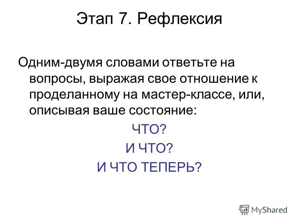 Этап 7. Рефлексия Одним-двумя словами ответьте на вопросы, выражая свое отношение к проделанному на мастер-классе, или, описывая ваше состояние: ЧТО? И ЧТО? И ЧТО ТЕПЕРЬ?