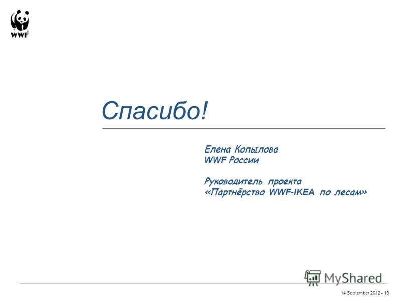 14 September 2012 - 13 Спасибо! Елена Копылова WWF России Руководитель проекта «Партнёрство WWF-IKEA по лесам»