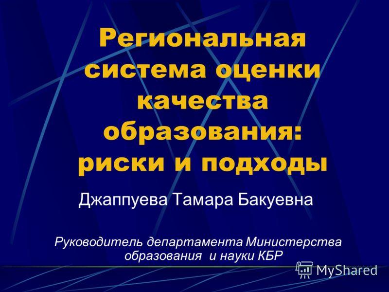 Региональная система оценки качества образования: риски и подходы Джаппуева Тамара Бакуевна Руководитель департамента Министерства образования и науки КБР