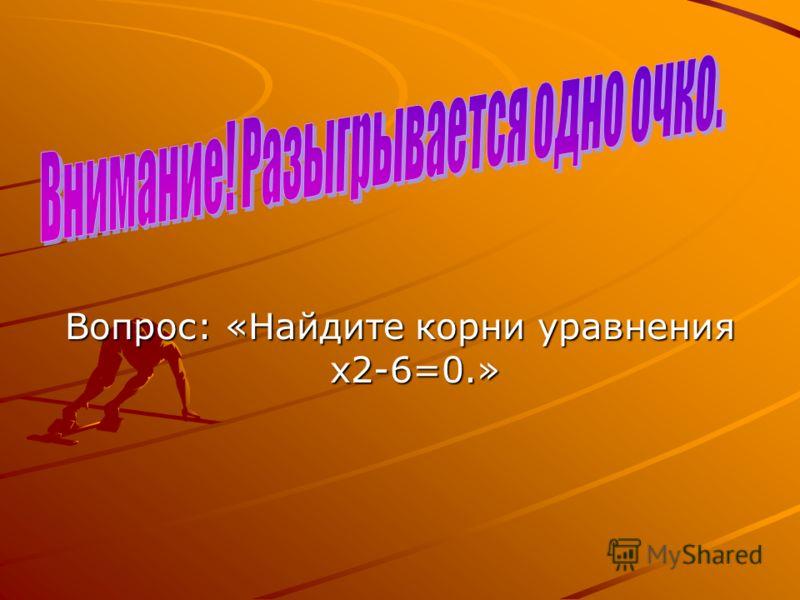 Вопрос: «Найдите корни уравнения х2-6=0.»