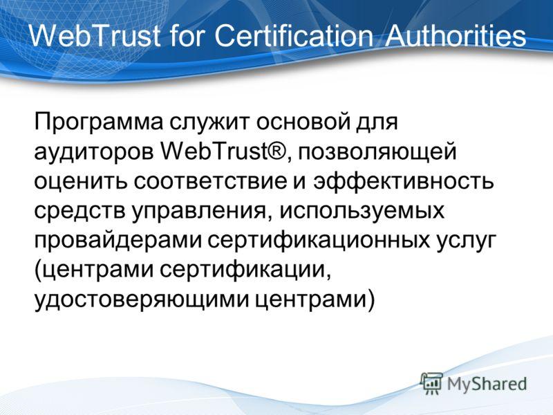 Программа служит основой для аудиторов WebTrust®, позволяющей оценить соответствие и эффективность средств управления, используемых провайдерами сертификационных услуг (центрами сертификации, удостоверяющими центрами) WebTrust for Certification Autho