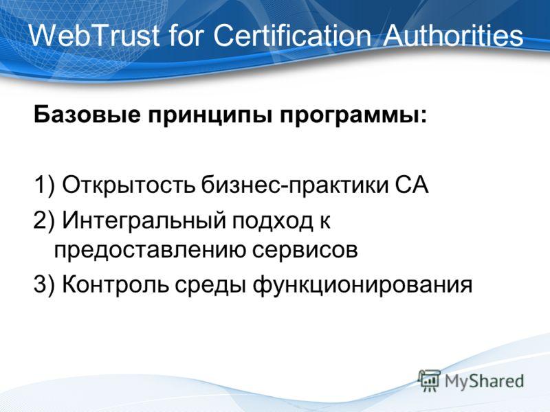 Базовые принципы программы: 1) Открытость бизнес-практики СА 2) Интегральный подход к предоставлению сервисов 3) Контроль среды функционирования WebTrust for Certification Authorities