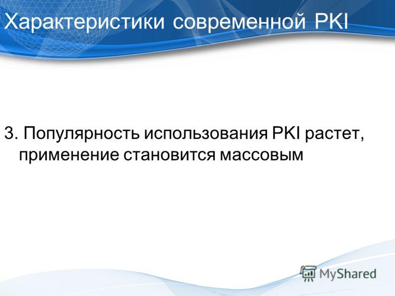 Характеристики современной PKI 3. Популярность использования PKI растет, применение становится массовым