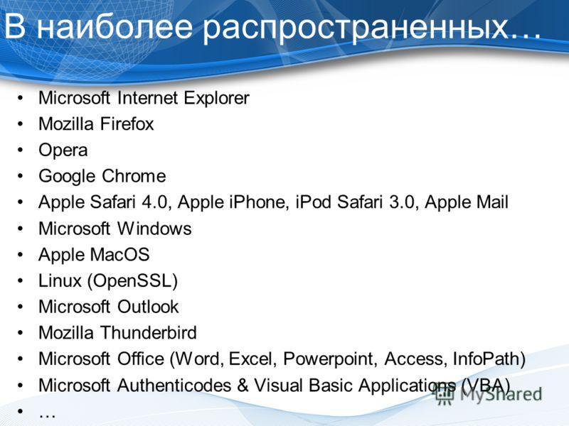 В наиболее распространенных… Microsoft Internet Explorer Mozilla Firefox Opera Google Chrome Apple Safari 4.0, Apple iPhone, iPod Safari 3.0, Apple Mail Microsoft Windows Apple MacOS Linux (OpenSSL) Microsoft Outlook Mozilla Thunderbird Microsoft Off