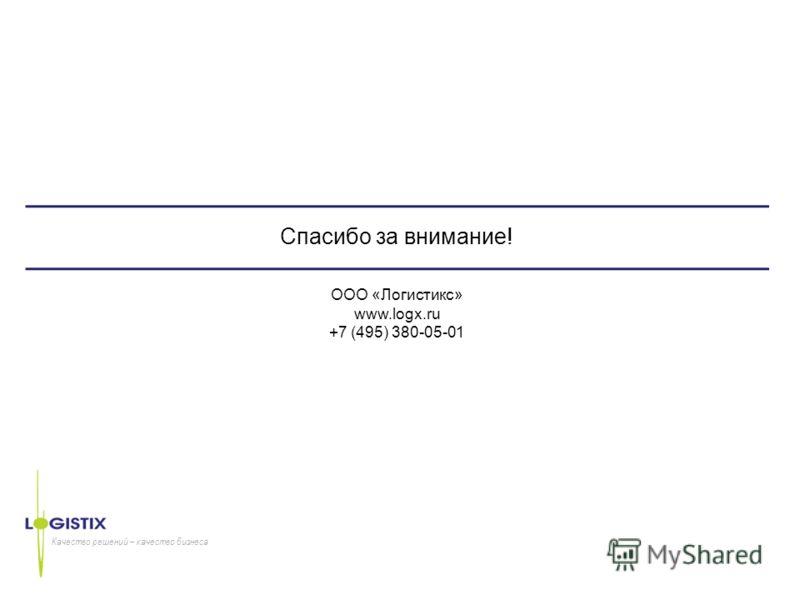 Качество решений – качество бизнеса Спасибо за внимание! ООО «Логистикс» www.logx.ru +7 (495) 380-05-01