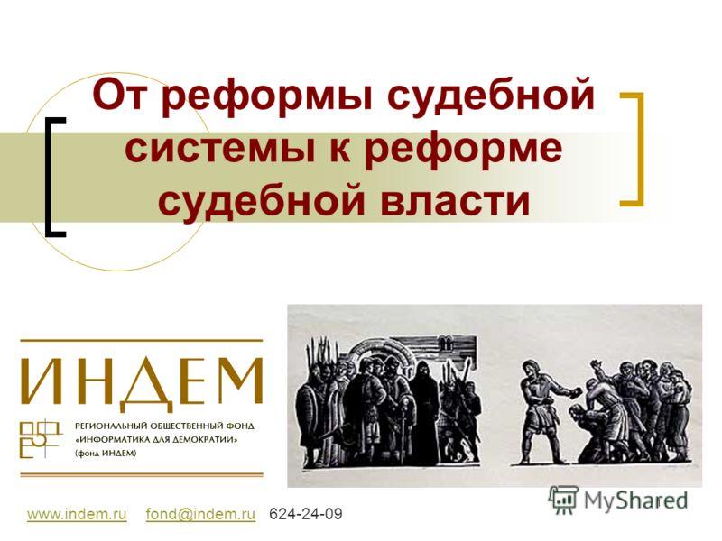 1 От реформы судебной системы к реформе судебной власти www.indem.ruwww.indem.ru fond@indem.ru 624-24-09fond@indem.ru