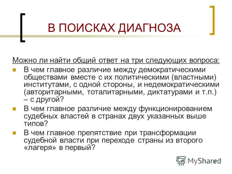 22 В ПОИСКАХ ДИАГНОЗА Можно ли найти общий ответ на три следующих вопроса: В чем главное различие между демократическими обществами вместе с их политическими (властными) институтами, с одной стороны, и недемократическими (авторитарными, тоталитарными