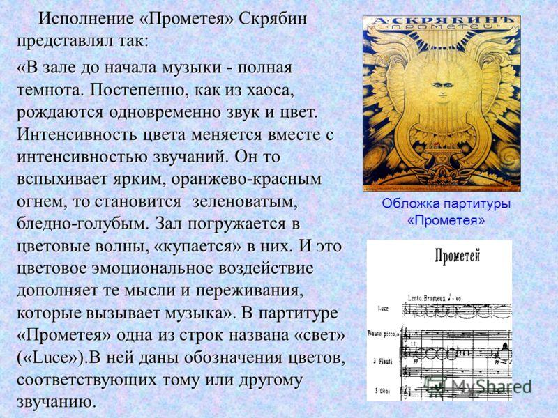 Исполнение «Прометея» Скрябин представлял так: Исполнение «Прометея» Скрябин представлял так: «В зале до начала музыки - полная темнота. Постепенно, как из хаоса, рождаются одновременно звук и цвет. Интенсивность цвета меняется вместе с интенсивность
