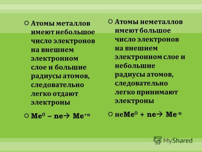 Атомы металлов имеют небольшое число электронов на внешнем электронном слое и большие радиусы атомов, следовательно легко отдают электроны Me 0 – ne Me +n Атомы неметаллов имеют большое число электронов на внешнем электронном слое и небольшие радиусы